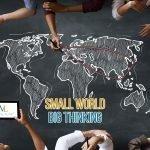 Small World, Big Thinking Exporting Your Brand And Services. 視点を大きく持てば世界は小さいものに。 ブランド・サービスの輸出を